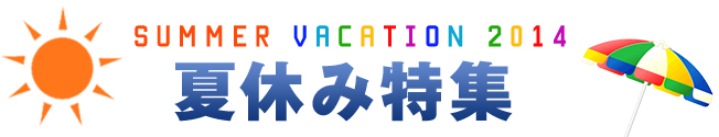 SUMMER VACATION 2014 夏休み特集